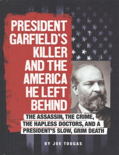 President Garfield's Killer and the America He Left Behind