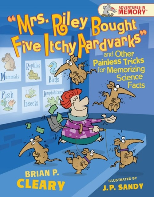 &quote;Mrs. Riley Bought Five Itchy Aardvarks&quote; and Other Painless Tricks for Memorizing Scien