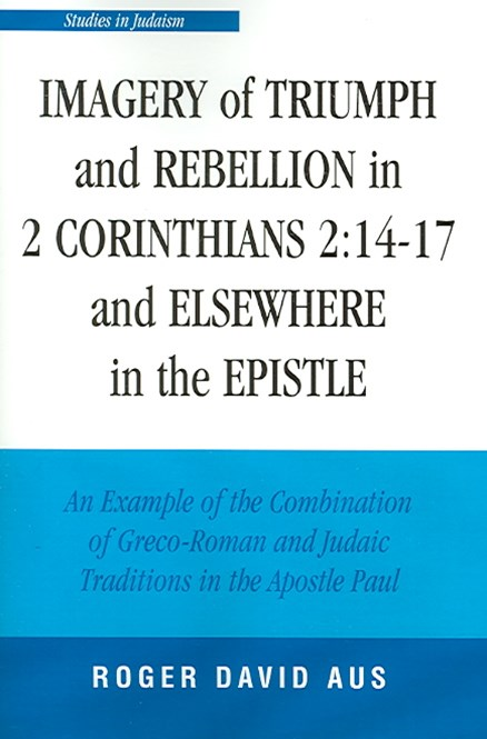 Imagery of Triumph and Rebellion in 2 Corinthians 2 - 14-17 and Elsewhere in the Epistle