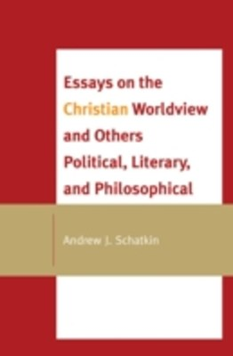 Essays on the Christian Worldview and Others Political, Literary, and Philosophical
