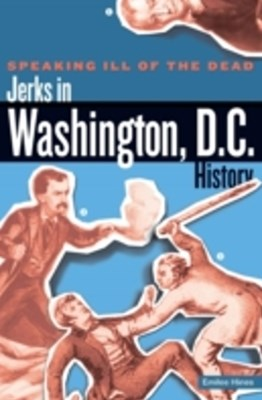 Speaking Ill of the Dead: Jerks in Washington, D.C., History