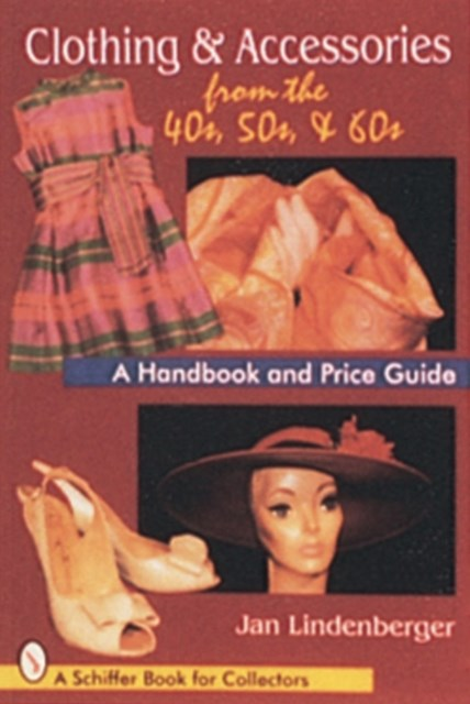 Clothing and Accessories from the '40s, '50s, and '60s: A Handbook and Price Guide