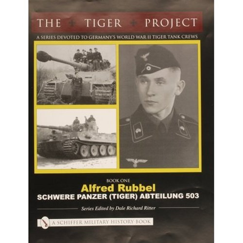TIGER PROJECT: A Series Devoted to Germany's World War II Tiger Tank Crews: Book One - Alfred Rubbe