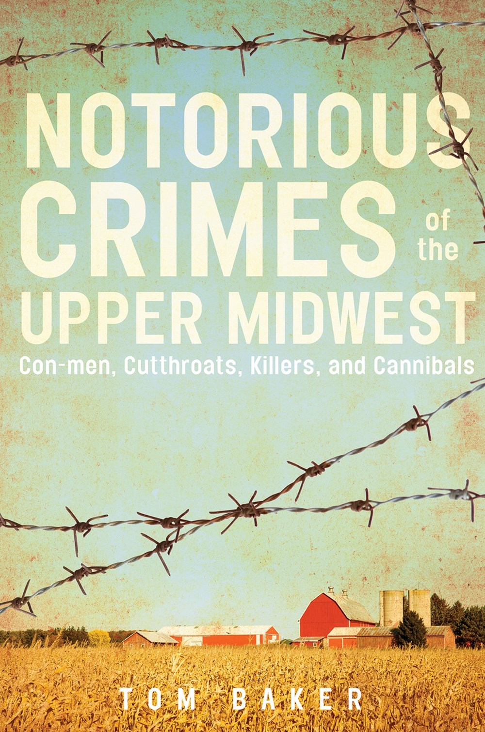 Nortorious Crimes of the Upper Midwest: Con-men, Cutthroats, Killers and Cannibals
