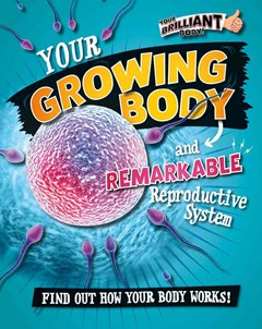 Your Growing Body and Remarkable Reproductive System
