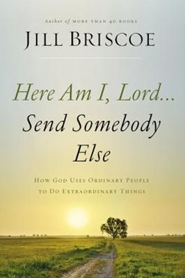 Here Am I, Lord... Send Somebody Else: How God Uses Ordinary People To Do Extraordinary Things