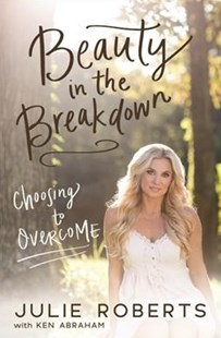Beauty In The Breakdown: Choosing To Overcome by Julie Roberts, Ken Abraham (9780785219590) - PaperBack - Biographies General Biographies