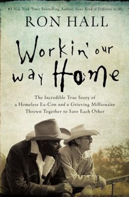 Workin' Our Way Home: The Incredible True Story Of A Homeless Ex-Con AndA Grieving Millionaire Thrown Together To Save Each Other