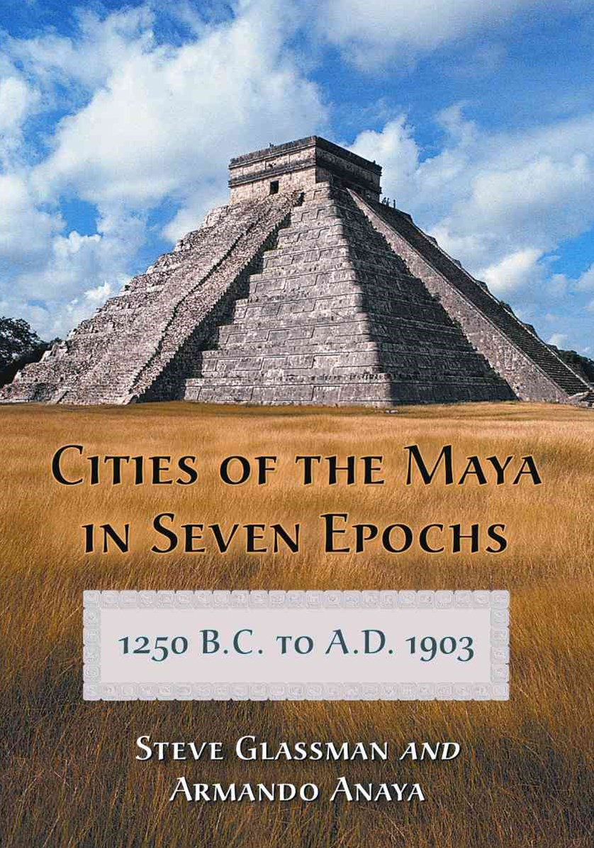 Cities of the Maya in Seven Epochs, 1250 B. C. to A. D. 1903