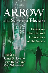 Arrow and Superhero Television by Iaccino, James F. (EDT)/ Wiatrowski, Myc (EDT), Cory Barker, Myc Wiatrowski (9780786497874) - PaperBack - Entertainment Film Writing
