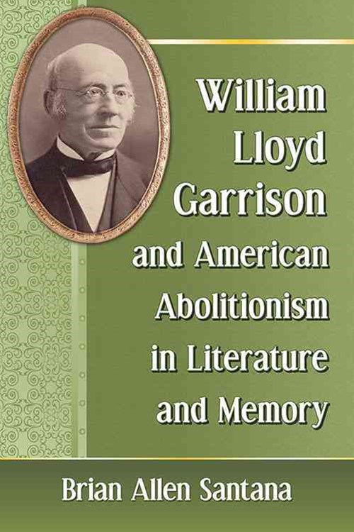 William Lloyd Garrison and American Abolitionism in Literature and Memory