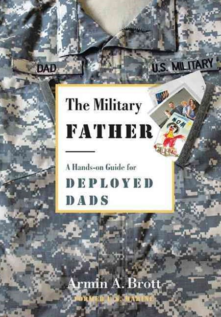 Military Father, The: a Hands-on Guide for Deployed Dads