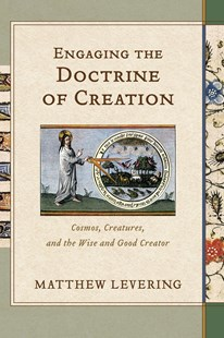 Engaging the Doctrine of Creation by Perry Family Foundation Professor of Theology Matthew (Ave Maria University) Levering (9780801030994) - HardCover - Religion & Spirituality Christianity