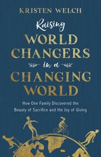 Raising World Changers in a Changing World by Kristen Welch (9780801075797) - PaperBack - Family & Relationships Parenting