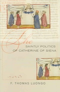 Saintly Politics of Catherine of Siena by F. Thomas Luongo (9780801443954) - HardCover - Biographies General Biographies