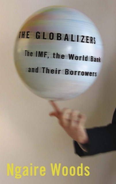 Globalizers: The IMF, the World Bank, and Their Borrowers (Cornell Studies in Money)