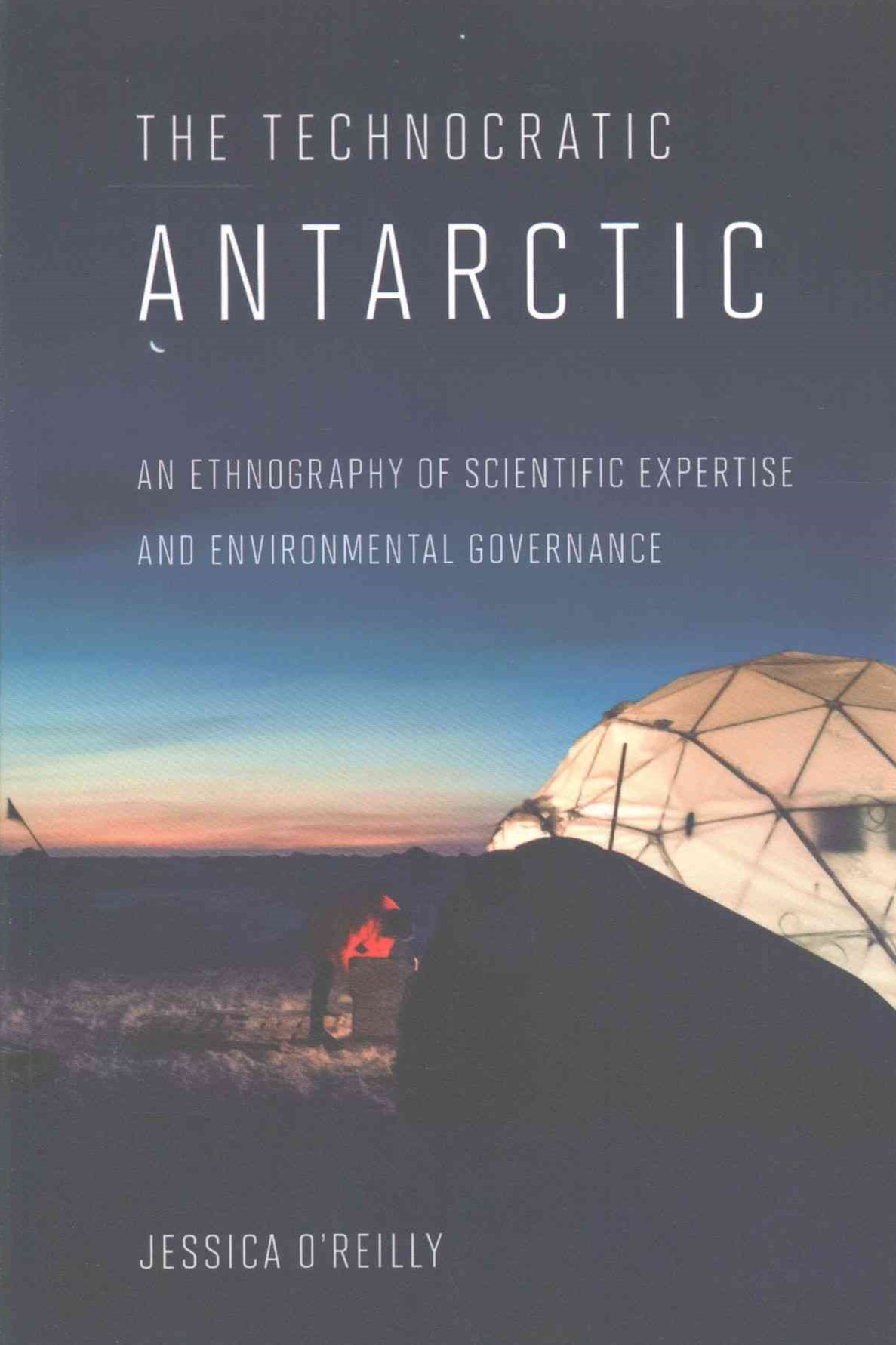 Technocratic Antarctic: An Ethnography of Scientific Expertise and Environmental Governance