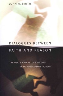 Dialogues Between Faith and Reason by John H. Smith (9780801477621) - PaperBack - History European