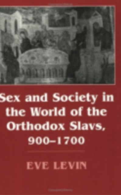 Sex and Society in the World of the Orthodox Slavs, 900-1700
