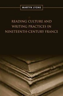 Reading Culture and Writing Practices in Nineteenth-Century France by Martyn Lyons (9780802093578) - HardCover - History European