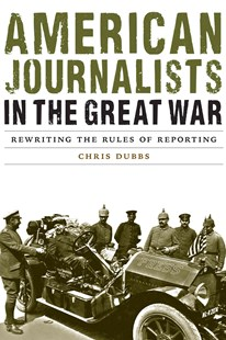 American Journalists in the Great War by Chris Dubbs (9780803285743) - HardCover - Biographies General Biographies