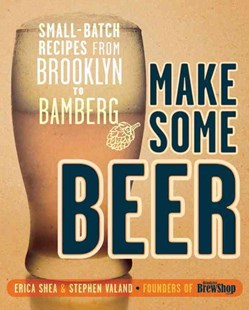 Make Some Beer by Erica Shea, Stephen Valand, Deryck Vonn Lee (9780804137638) - PaperBack - Cooking Alcohol & Drinks