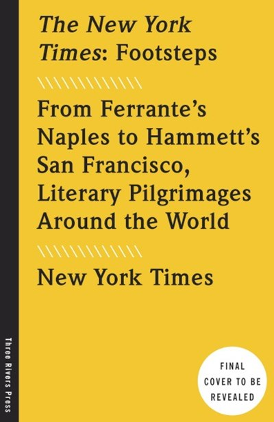 The New York Times Footsteps: From Ferrante's Naples to Hammett's San Francisco, Literary Pilgrimag