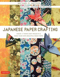 Japanese Paper Crafting by Michael G. LaFosse, Richard L. Alexander, Greg Mudarri (9780804847520) - PaperBack - Craft & Hobbies Papercraft