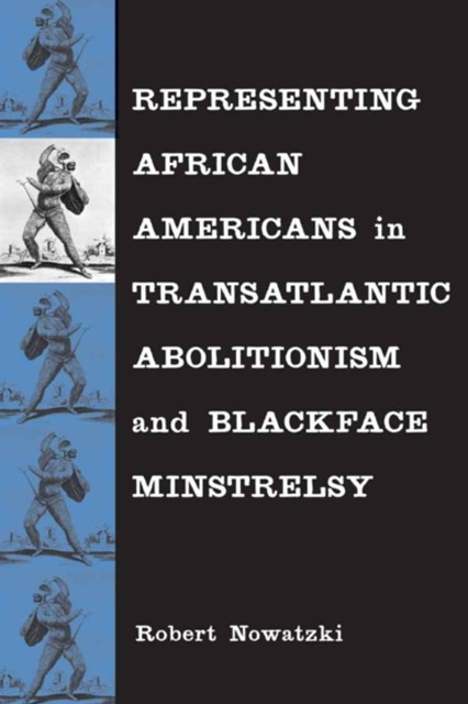 Representing African Americans in Transatlantic Abolitionism and Blackface Minstrelsy