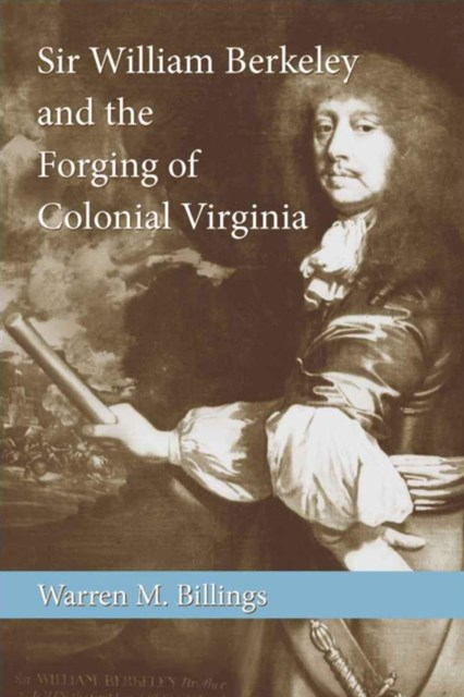 Sir William Berkeley and the Forging of Colonial Virginia
