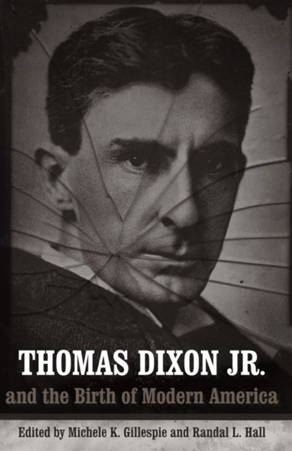 Thomas Dixon Jr. and the Birth of Modern America