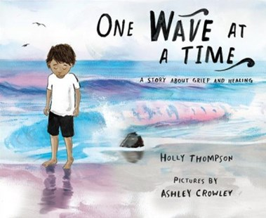 One Wave at a Time - A Story About Grief and Healing by Holly Thompson, Ashley Crowley (9780807561126) - HardCover - Non-Fiction Family Matters