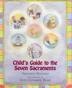 Child's Guide to the Seven Sacraments by Elizabeth Ficocelli, Anne Catharine Blake (9780809167234) - HardCover - Non-Fiction