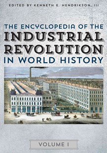 Encyclopedia of the Industrial Revolution in World History by Kenneth E. Hendrickson, Justin Corfield, Steven L. Danver (9780810888876) - HardCover - Business & Finance Ecommerce