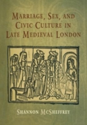 Marriage, Sex, and Civic Culture in Late Medieval London