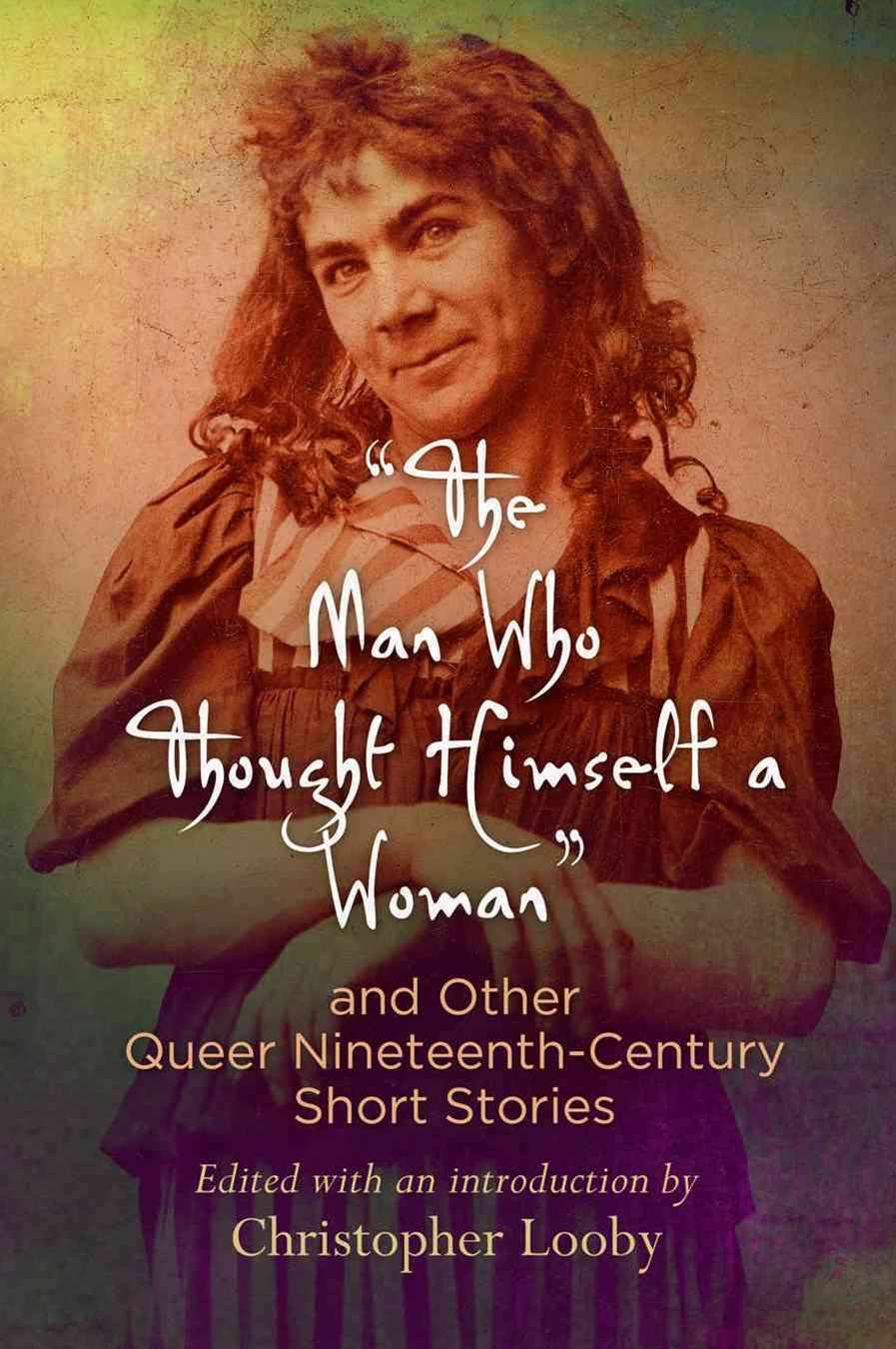 &quote;The Man Who Thought Himself a Woman&quote; and Other Queer Nineteenth-Century Short Stories