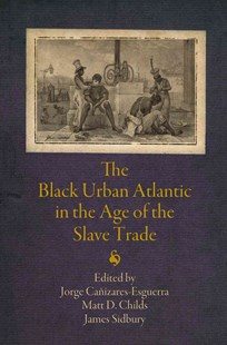 Black Urban Atlantic in the Age of the Slave Trade by Jorge Canizares-Esguerra, Matt D. Childs, James Sidbury (9780812223767) - PaperBack - History Latin America