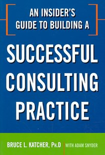 An Insider's Guide To Building A Successful Consulting Practice by Bruce L. Katcher, Adam Snyder (9780814414361) - PaperBack - Business & Finance Organisation & Operations