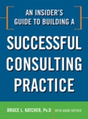 Insider's Guide to Building a Successful Consulting Practice
