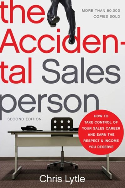 The Accidental Salesperson: How To Take Control Of Your Sales Career AndEarn The Respect And Income You Deserve