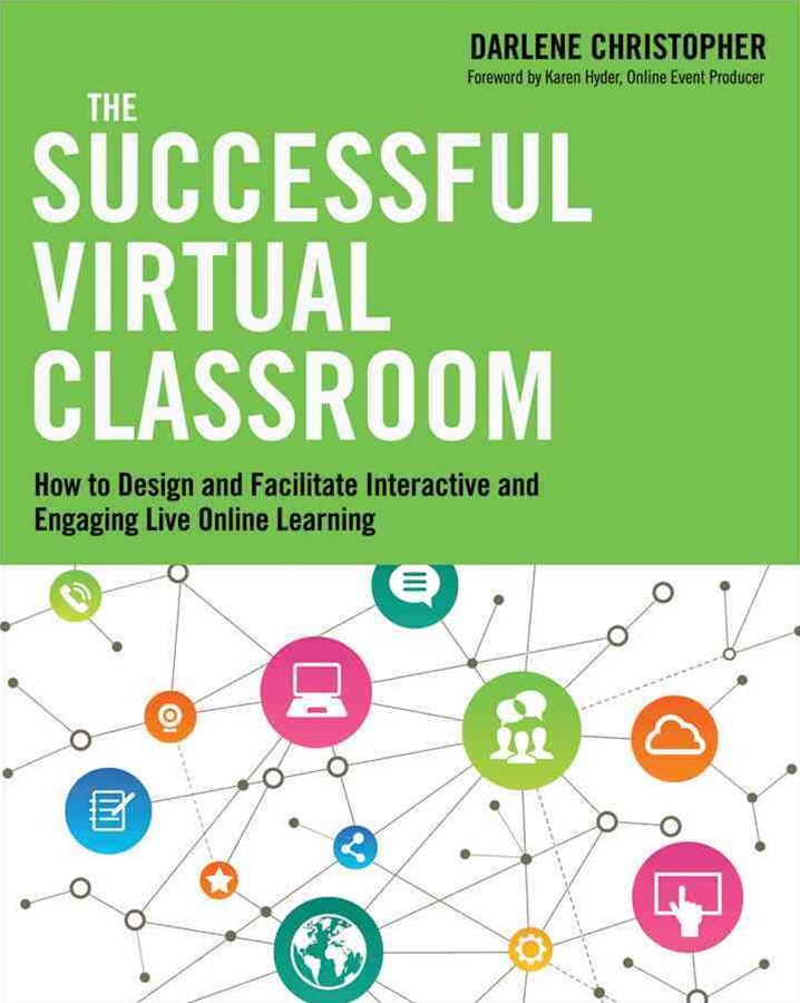 Successful Virtual Classroom: How to Design and Facilitate Interactive and Engaging Live Online Learning