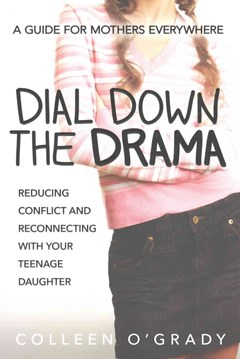 Dial Down The Drama: Reducing Conflict And Reconnecting With Your Teenage Daughter - A Guide For Mothers Everywhere