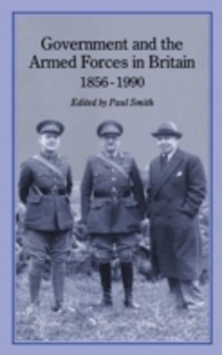 Government and Armed Forces in Britain, 1856-1990