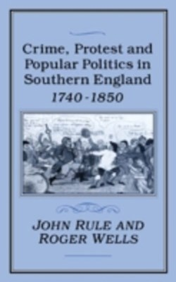 Crime, Protest and Popular Politics in Southern England, 1740-1850