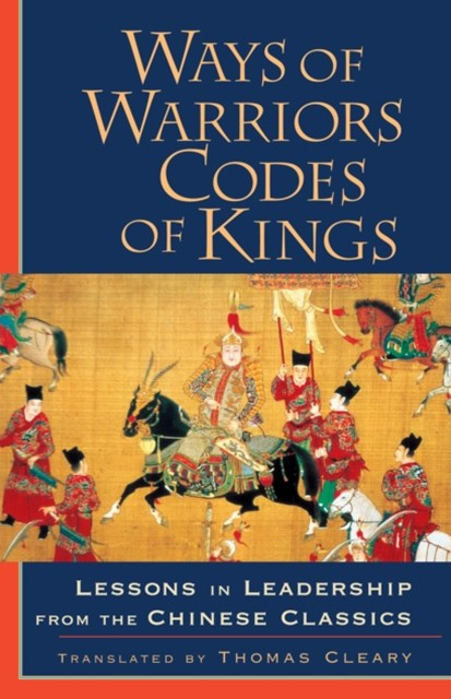 Ways of Warriors, Codes of Kings: Lessons in Leadership from the Chinese Classic