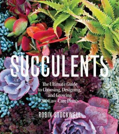 Succulents: The Ultimate Guide to Choosing, Designing, and Growing 200 Easy-Care Plants