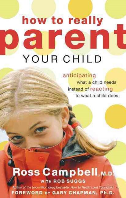 How to Really Parent Your Child: Anticipating What a Child Needs Insteadof Reacting to What a Child Does