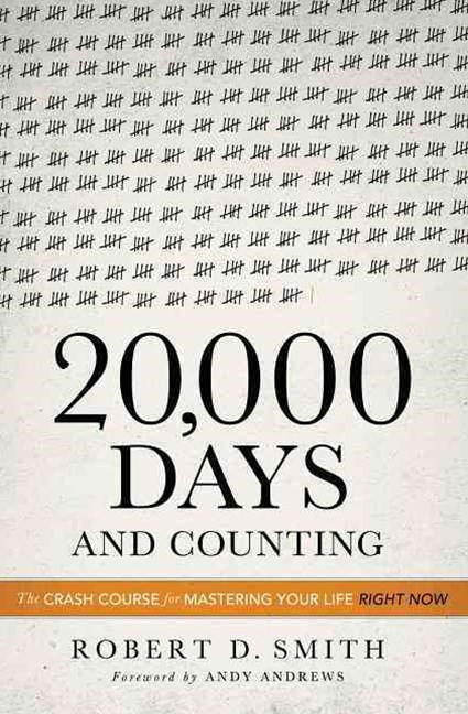 20,000 Days and Counting: The Crash Course For Mastering Your Life RightNow