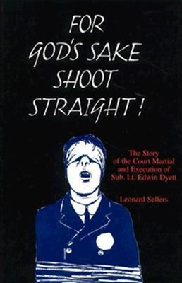For God's Sake Shoot Straight: the Story of the Court Martial and Execution of Sub Lt. Edwin Dyett