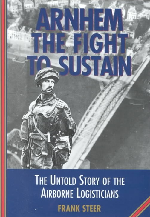Arnhem: the Fight to Sustain - the Untold Story of the Airborne Logisticians